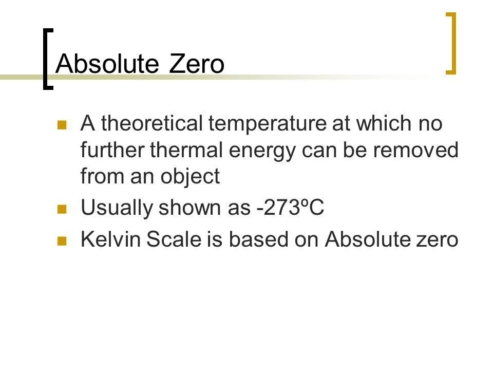 Absolute Zero A theoretical temperature at which no further thermal energy can be removed from an object Usually shown as -273ºC Kelvin Scale is based