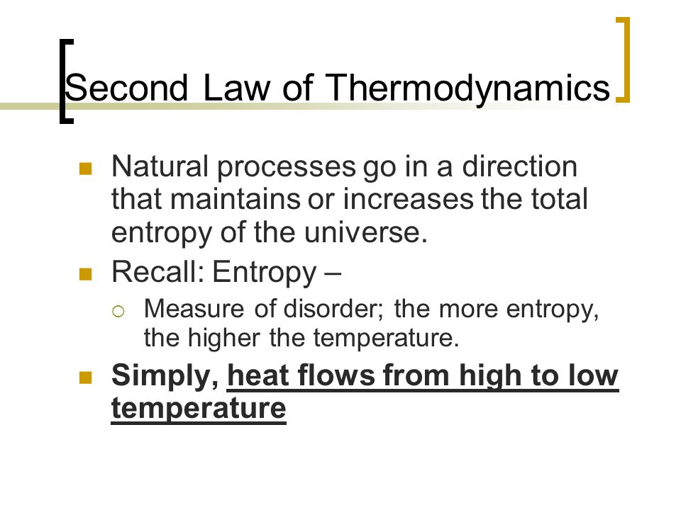 Second Law of Thermodynamics Natural processes go in a direction that maintains or increases the total entropy of the universe. Recall: Entropy –  Me