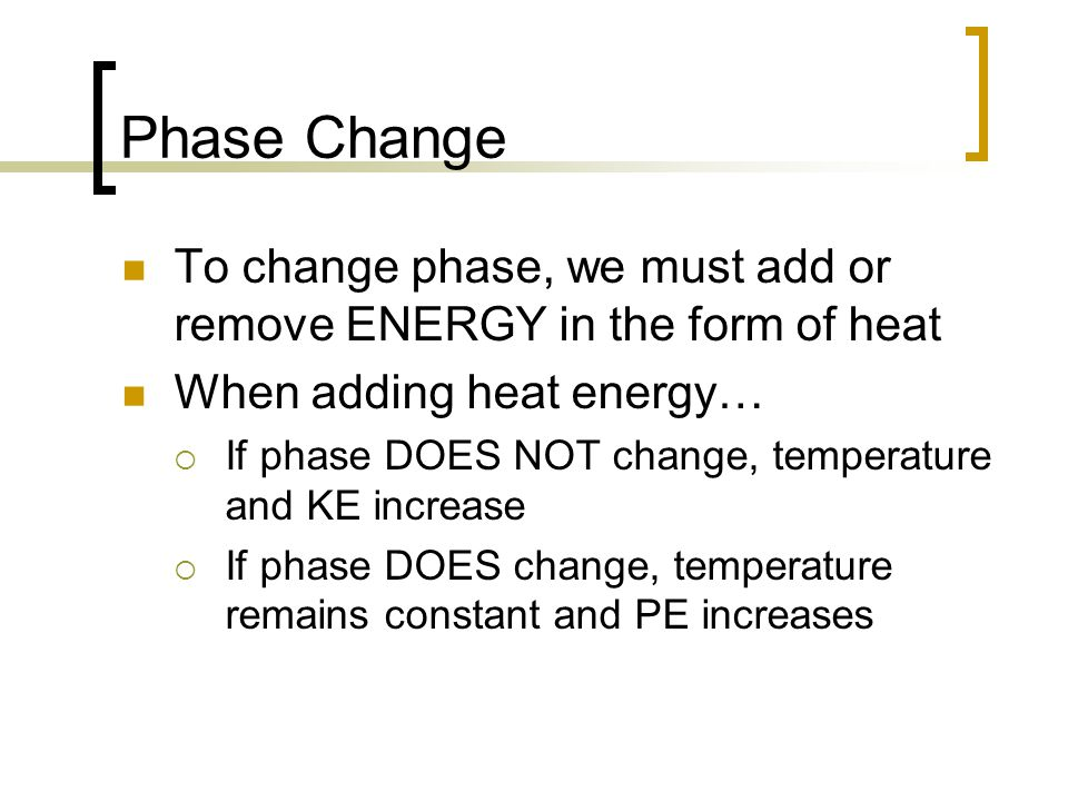 Phase Change To change phase, we must add or remove ENERGY in the form of heat When adding heat energy…  If phase DOES NOT change, temperature and KE