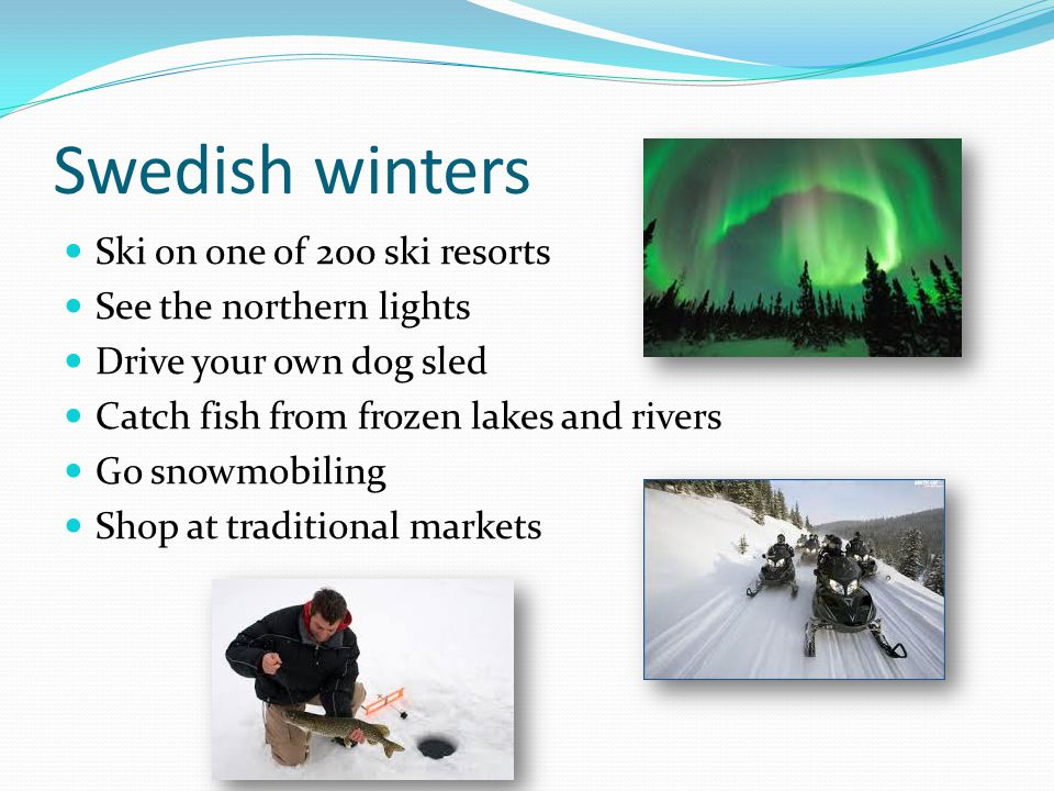 Swedish winters Ski on one of 200 ski resorts See the northern lights Drive your own dog sled Catch fish from frozen lakes and rivers Go snowmobiling Shop at traditional markets