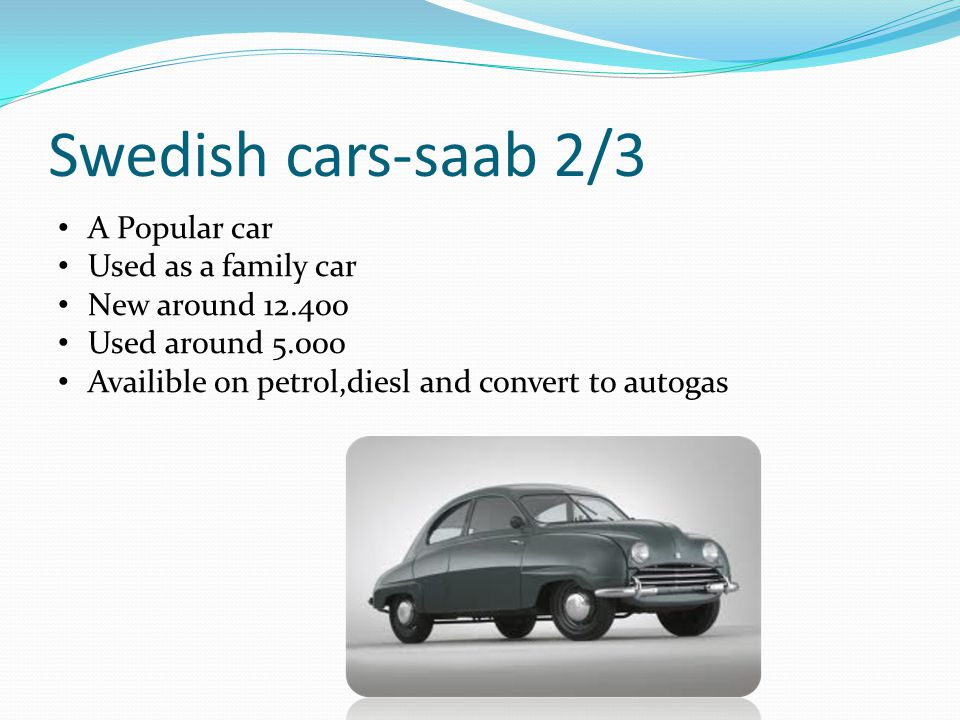 Swedish cars-saab 2/3 A Popular car Used as a family car New around 12.400 Used around 5.000 Availible on petrol,diesl and convert to autogas