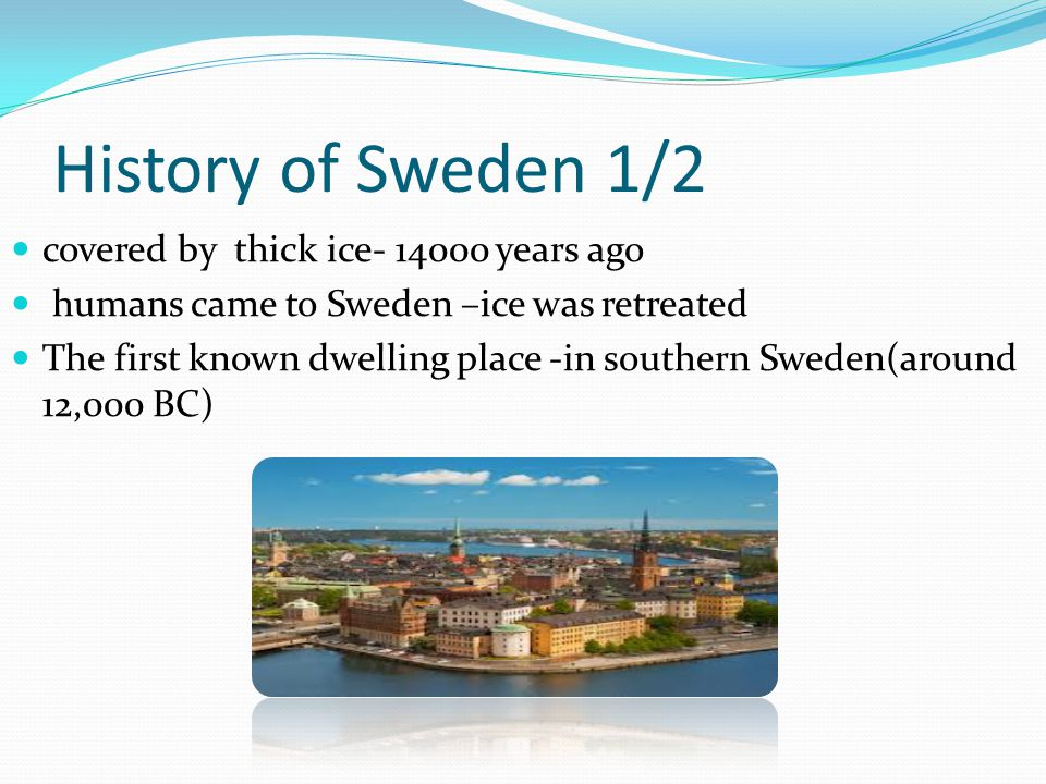 History of Sweden 1/2 covered by thick ice- 14000 years ago humans came to Sweden –ice was retreated The first known dwelling place -in southern Sweden(around 12,000 BC)