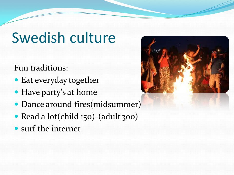 Swedish culture Fun traditions: Eat everyday together Have party s at home Dance around fires(midsummer) Read a lot(child 150)-(adult 300) surf the internet