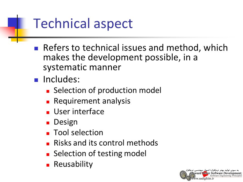 Technical aspect Refers to technical issues and method, which makes the development possible, in a systematic manner Includes: Selection of production model Requirement analysis User interface Design Tool selection Risks and its control methods Selection of testing model Reusability