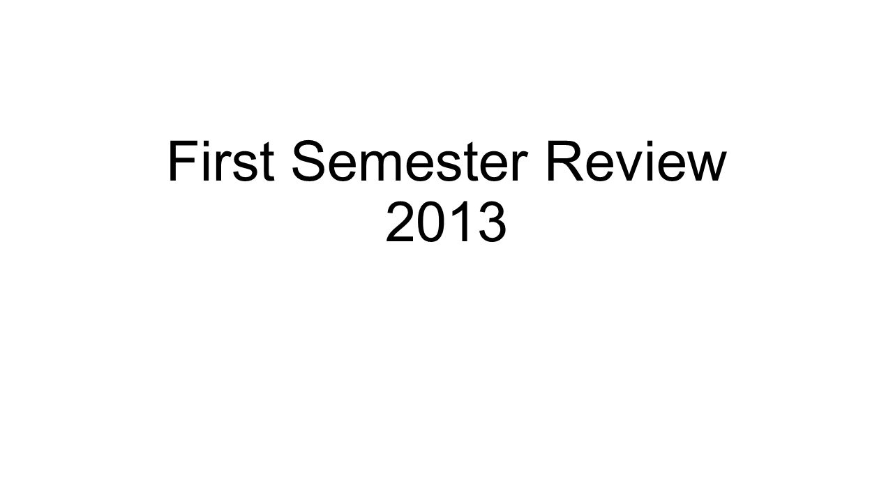First Semester Review 2013