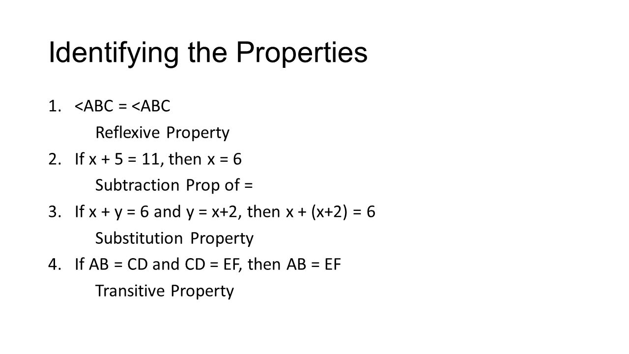 Identifying the Properties 1.<ABC = <ABC Reflexive Property 2.If x + 5 = 11, then x = 6 Subtraction Prop of = 3.If x + y = 6 and y = x+2, then x + (x+2) = 6 Substitution Property 4.If AB = CD and CD = EF, then AB = EF Transitive Property