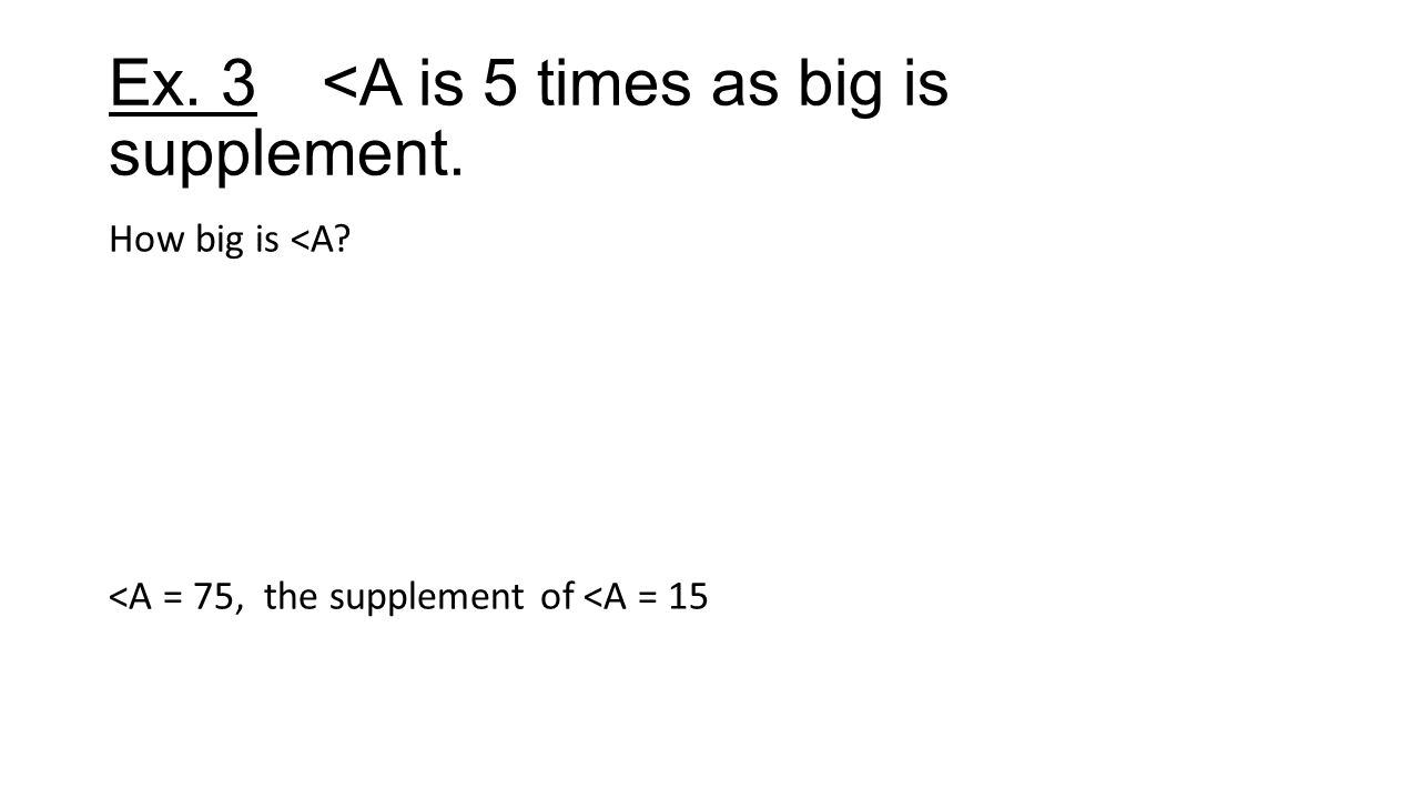 Ex. 3<A is 5 times as big is supplement. How big is <A <A = 75, the supplement of <A = 15