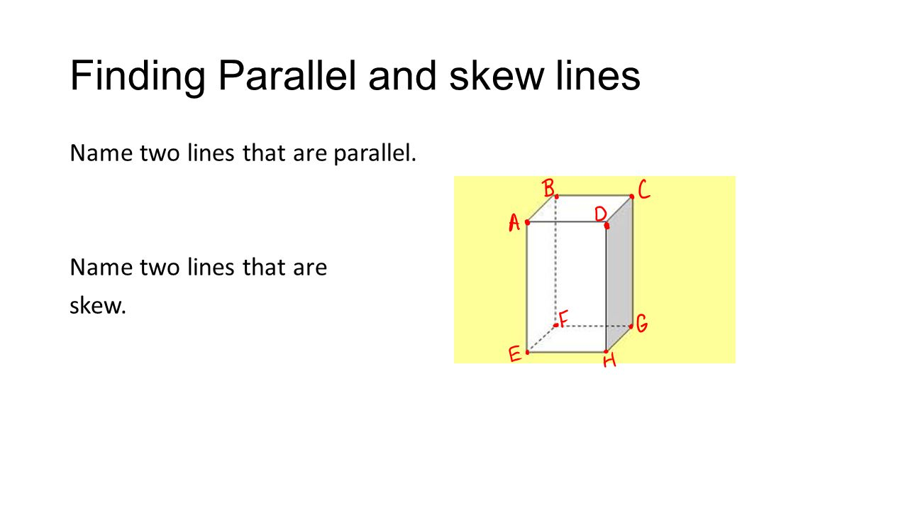 Finding Parallel and skew lines Name two lines that are parallel. Name two lines that are skew.