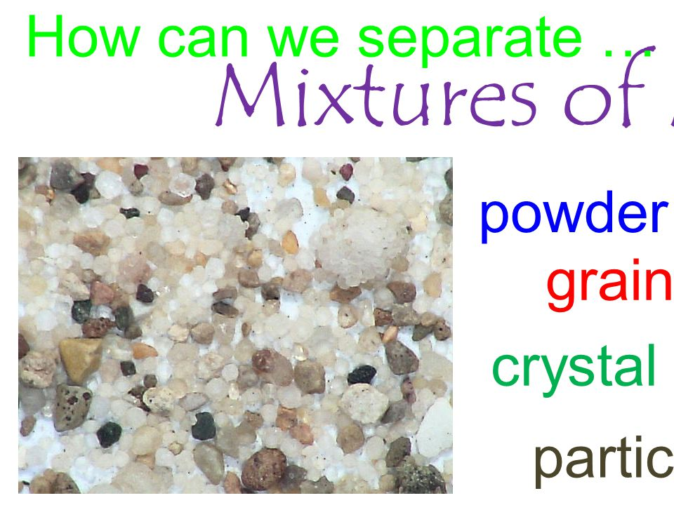 Mixtures of Materials? How can we separate … powder grain crystal particle
