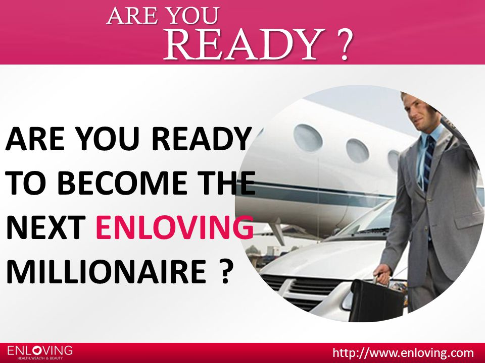 ARE YOU READY ? ARE YOU READY TO BECOME THE NEXT ENLOVING MILLIONAIRE ?