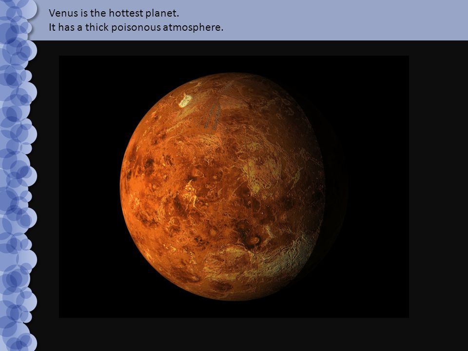 Venus is the hottest planet. It has a thick poisonous atmosphere.