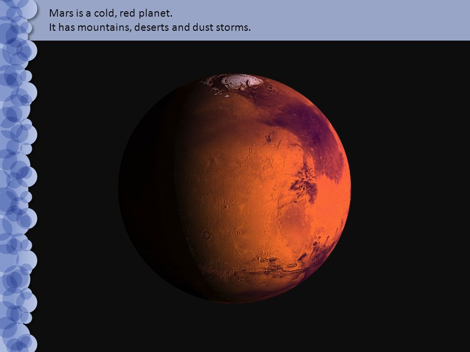 Mars is a cold, red planet. It has mountains, deserts and dust storms.
