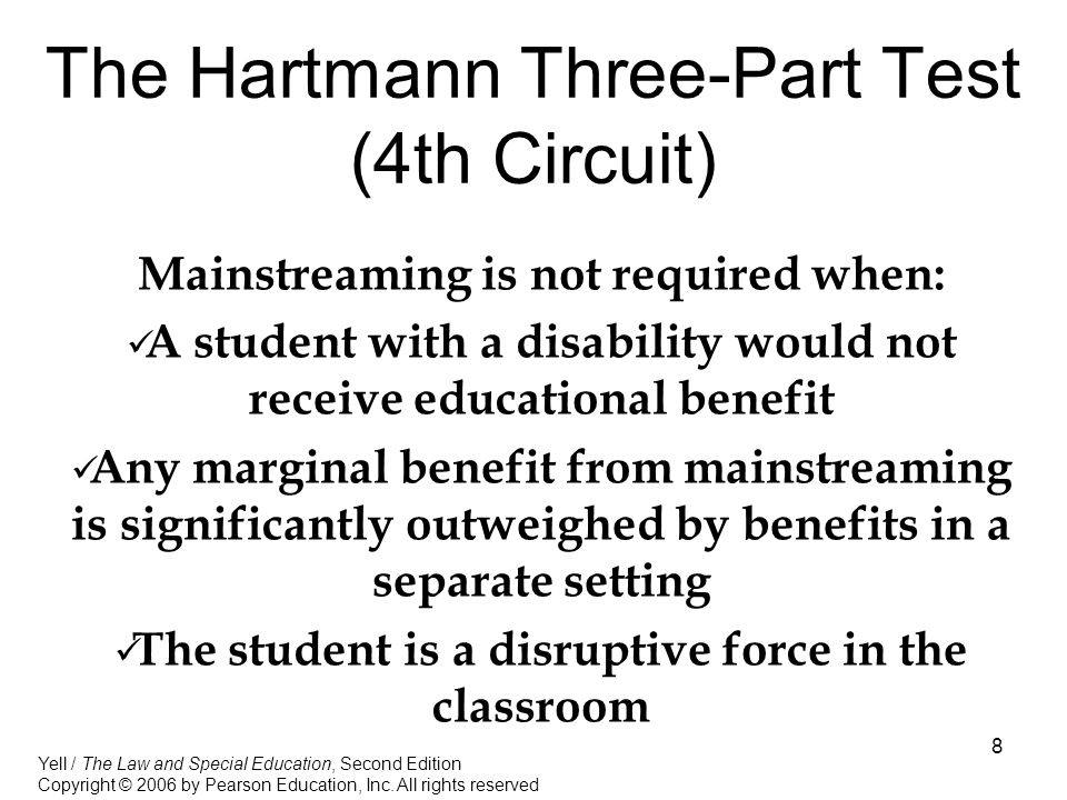 8 The Hartmann Three-Part Test (4th Circuit) Mainstreaming is not required when: A student with a disability would not receive educational benefit Any marginal benefit from mainstreaming is significantly outweighed by benefits in a separate setting The student is a disruptive force in the classroom Yell / The Law and Special Education, Second Edition Copyright © 2006 by Pearson Education, Inc.