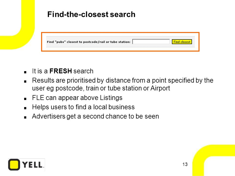 13 Find-the-closest search  It is a FRESH search  Results are prioritised by distance from a point specified by the user eg postcode, train or tube station or Airport  FLE can appear above Listings  Helps users to find a local business  Advertisers get a second chance to be seen