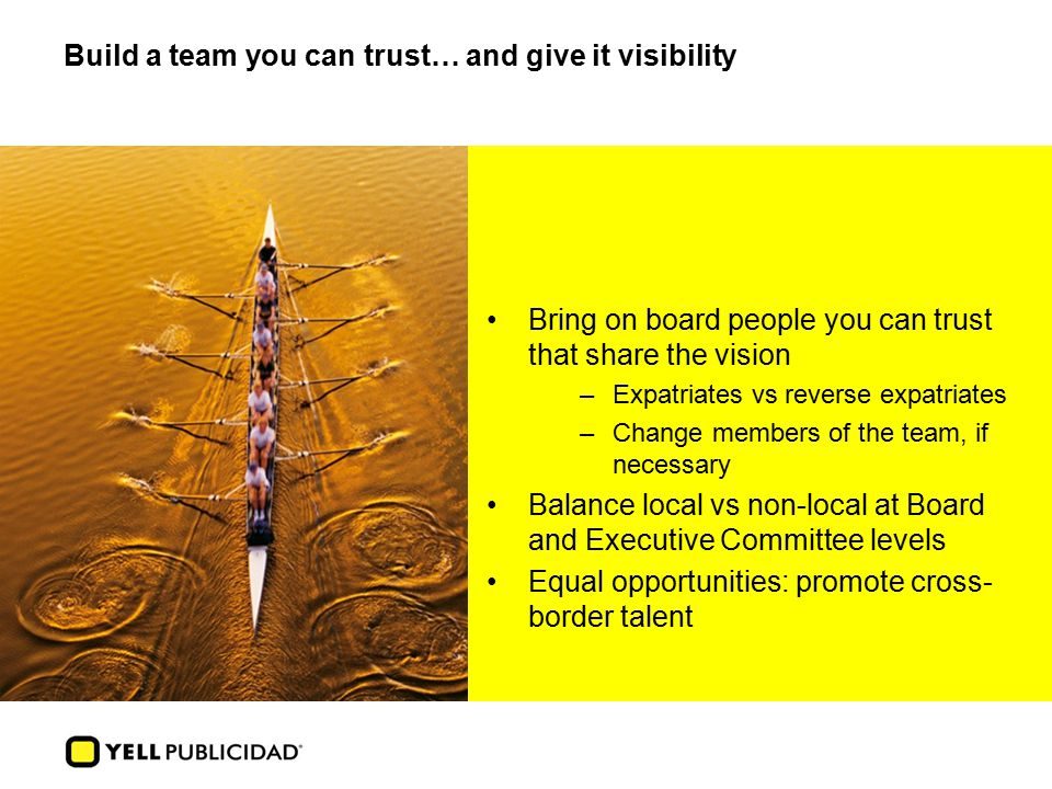Build a team you can trust… and give it visibility Bring on board people you can trust that share the vision –Expatriates vs reverse expatriates –Change members of the team, if necessary Balance local vs non-local at Board and Executive Committee levels Equal opportunities: promote cross- border talent