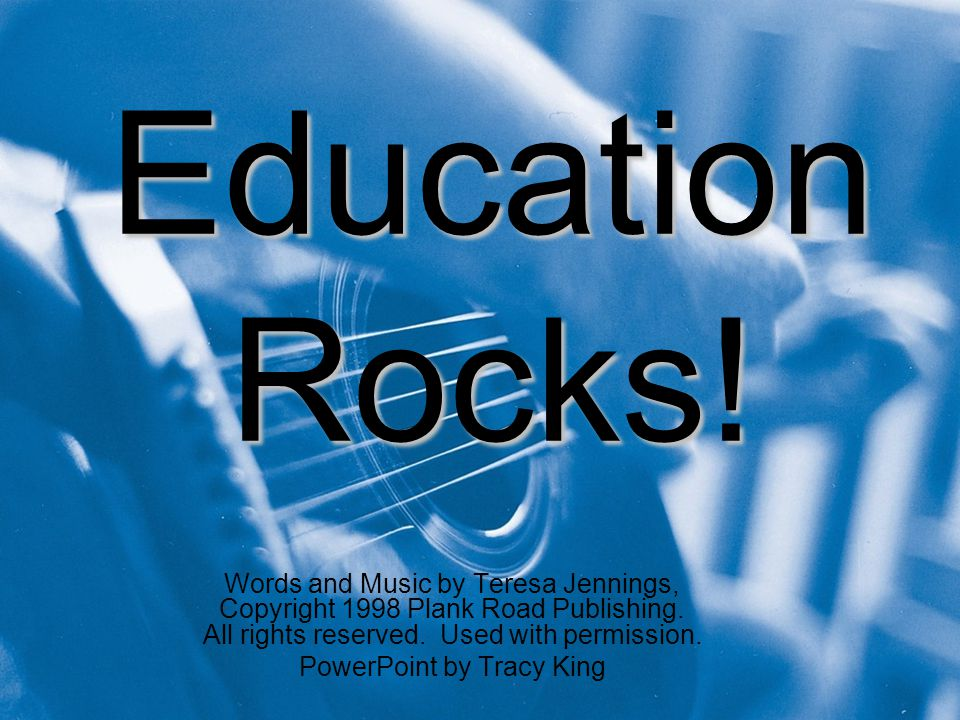 Education Rocks. Words and Music by Teresa Jennings, Copyright 1998 Plank Road Publishing.