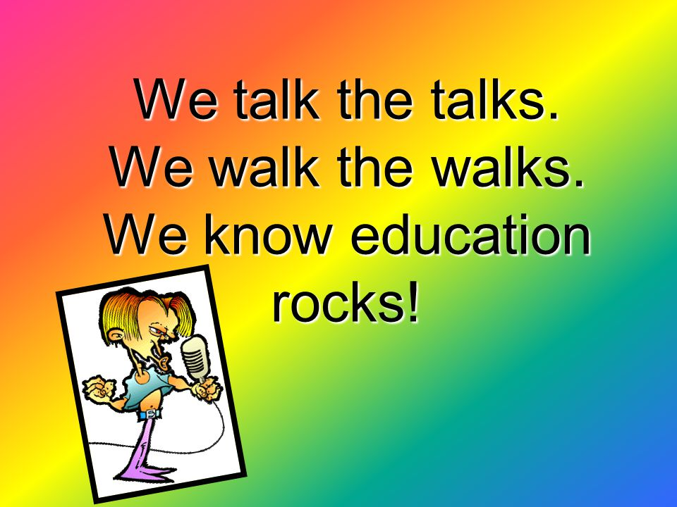 We talk the talks. We walk the walks. We know education rocks!