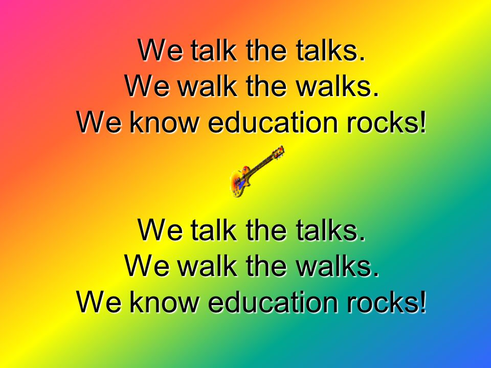 We talk the talks. We walk the walks. We know education rocks.