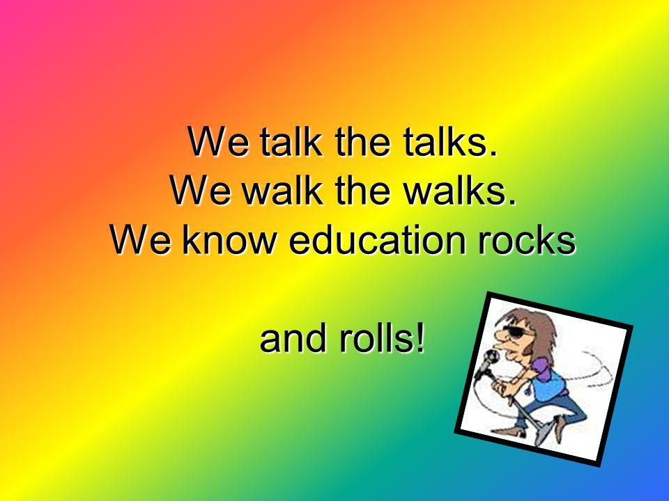 We talk the talks. We walk the walks. We know education rocks and rolls!