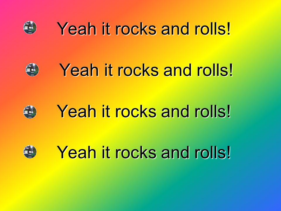 Yeah it rocks and rolls! Yeah it rocks and rolls! Yeah it rocks and rolls! Yeah it rocks and rolls!