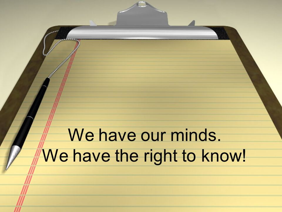 We have our minds. We have the right to know!