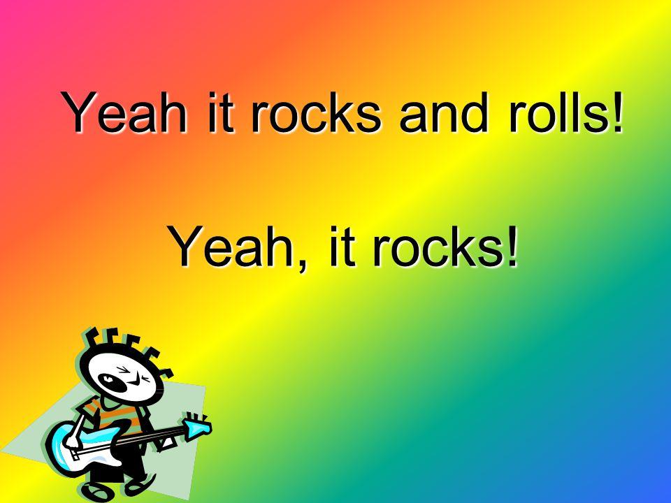 Yeah it rocks and rolls! Yeah, it rocks!