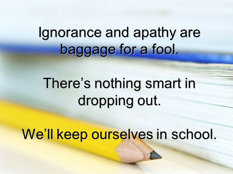 Ignorance and apathy are baggage for a fool. There's nothing smart in dropping out.