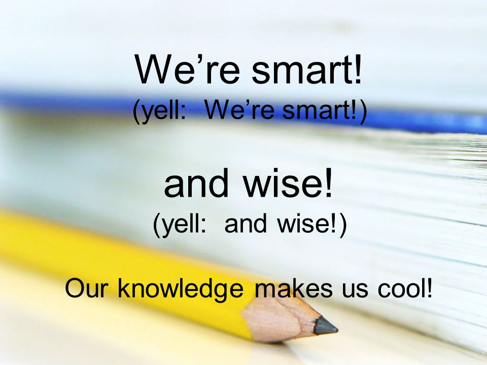 We're smart! (yell: We're smart!) and wise! (yell: and wise!) Our knowledge makes us cool!
