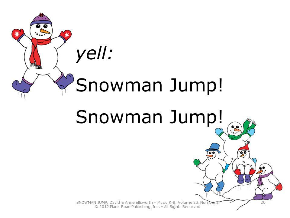SNOWMAN JUMP, David & Anne Ellsworth – M USIC K-8, Volume 23, Number 2 © 2012 Plank Road Publishing, Inc. All Rights Reserved 20 yell: Snowman Jump! S