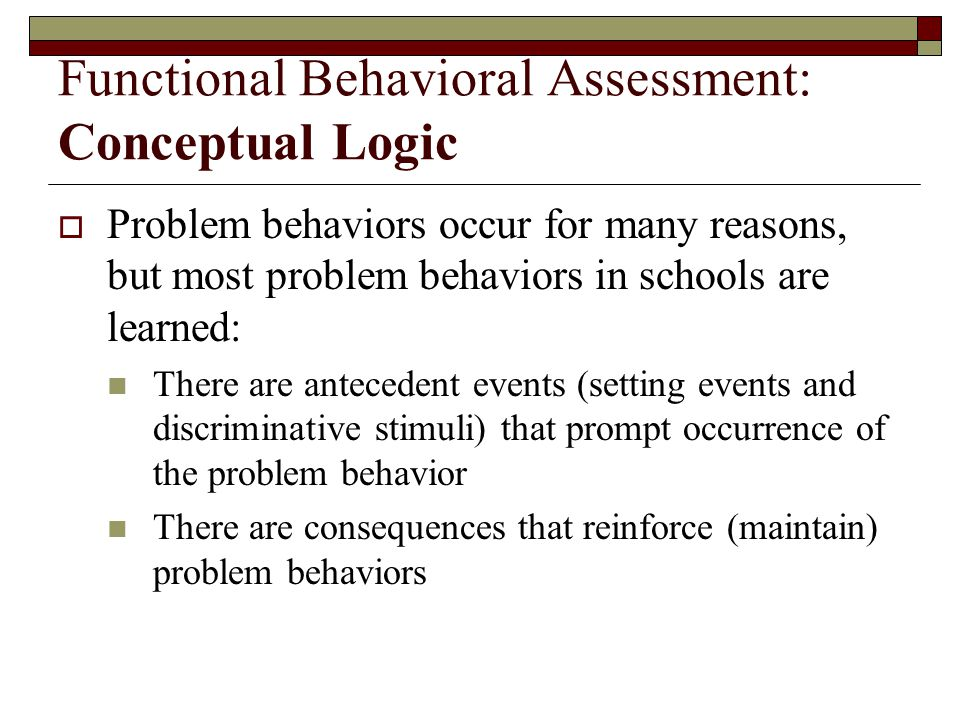Functional Behavioral Assessment: Conceptual Logic  Problem behaviors occur for many reasons, but most problem behaviors in schools are learned: There are antecedent events (setting events and discriminative stimuli) that prompt occurrence of the problem behavior There are consequences that reinforce (maintain) problem behaviors