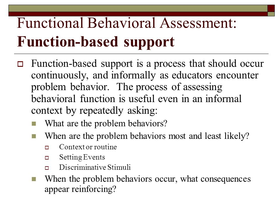 Functional Behavioral Assessment: Function-based support  Function-based support is a process that should occur continuously, and informally as educators encounter problem behavior.
