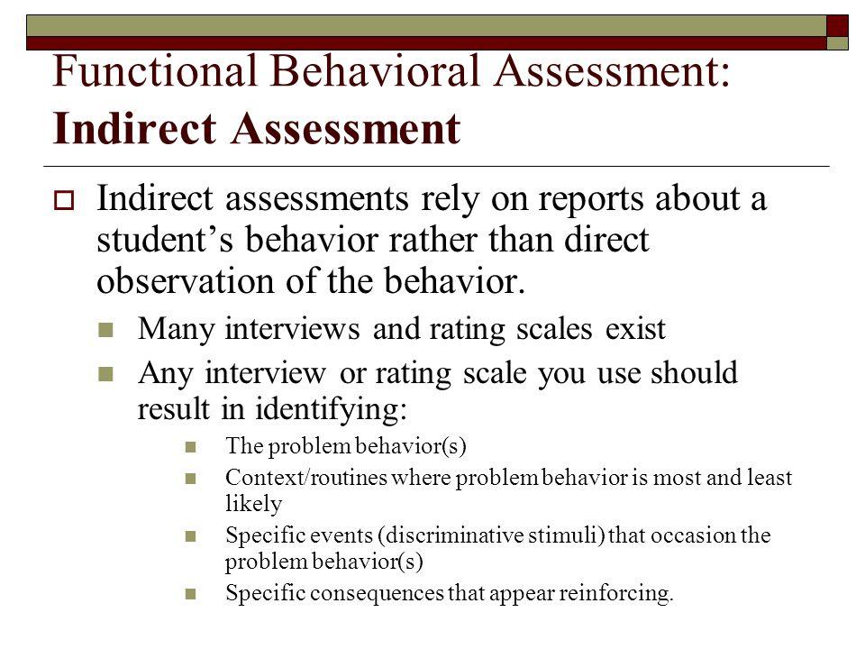 Functional Behavioral Assessment: Indirect Assessment  Indirect assessments rely on reports about a student's behavior rather than direct observation of the behavior.