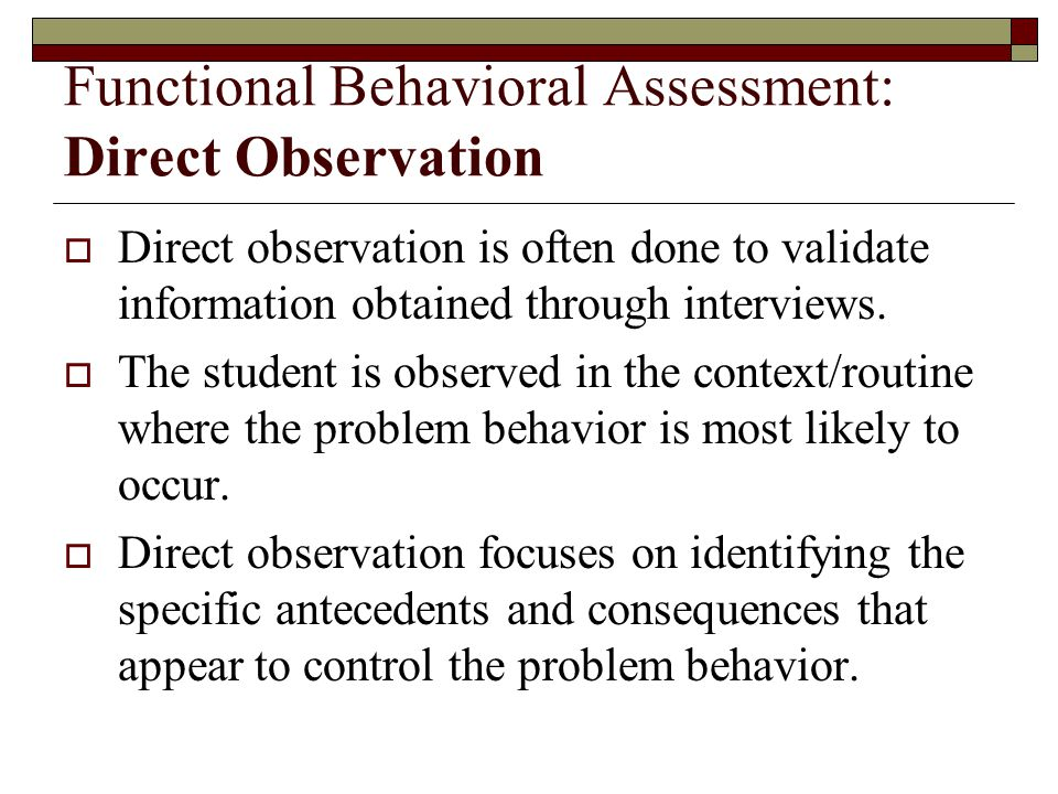 Functional Behavioral Assessment: Direct Observation  Direct observation is often done to validate information obtained through interviews.