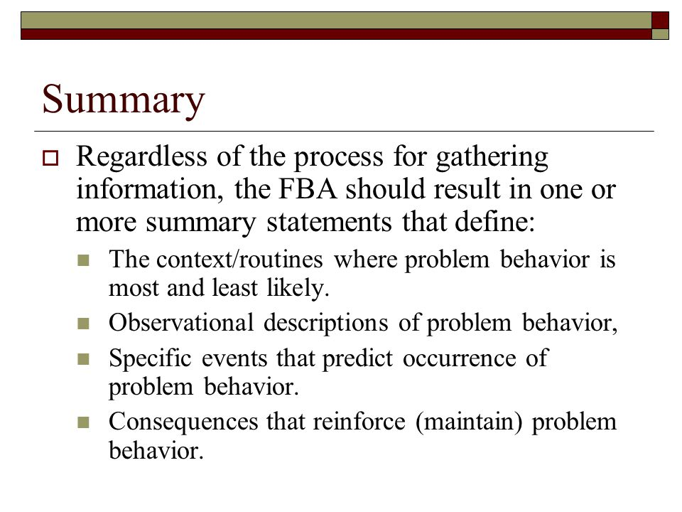 Summary  Regardless of the process for gathering information, the FBA should result in one or more summary statements that define: The context/routines where problem behavior is most and least likely.