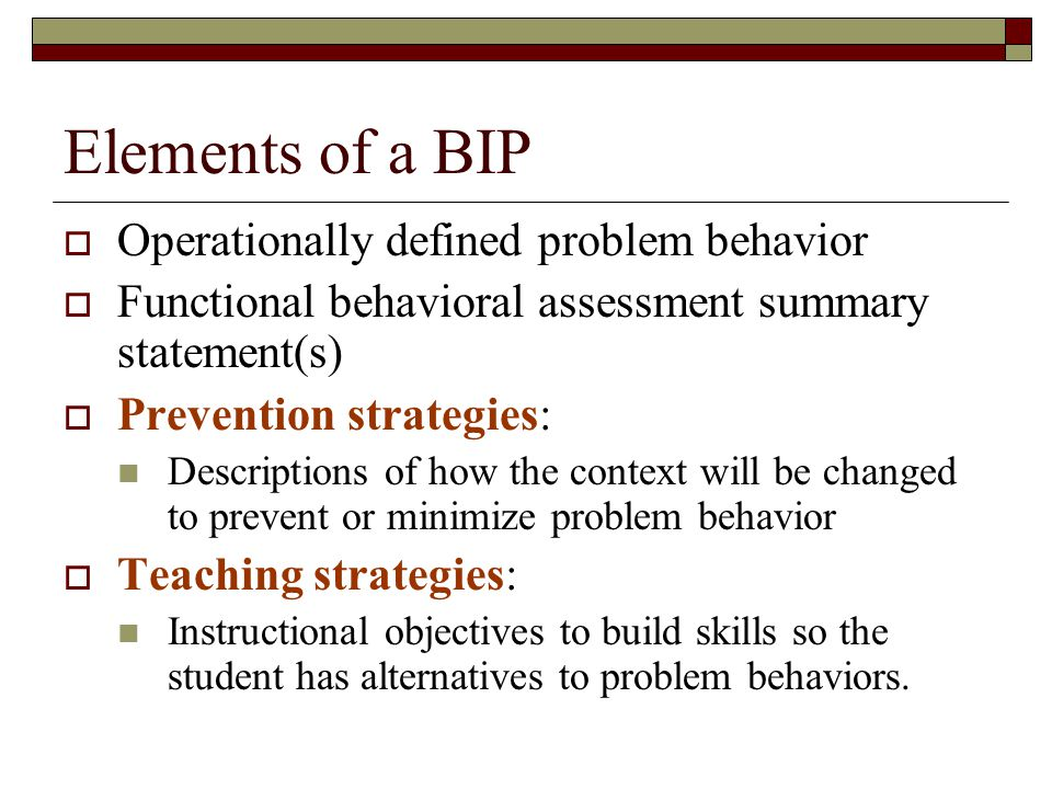 Elements of a BIP  Operationally defined problem behavior  Functional behavioral assessment summary statement(s)  Prevention strategies: Descriptions of how the context will be changed to prevent or minimize problem behavior  Teaching strategies: Instructional objectives to build skills so the student has alternatives to problem behaviors.