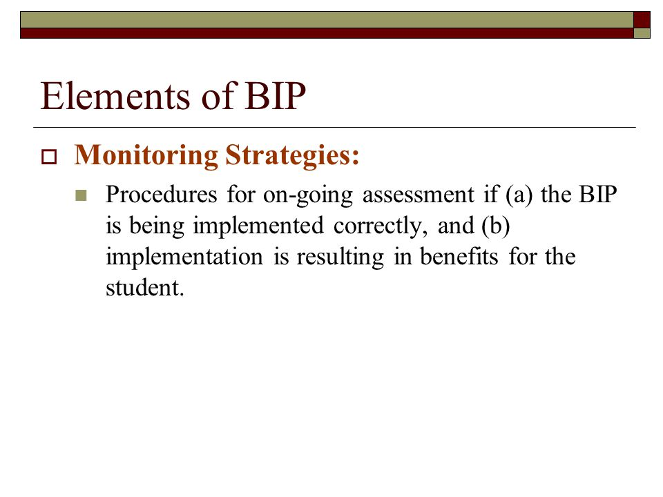 Elements of BIP  Monitoring Strategies: Procedures for on-going assessment if (a) the BIP is being implemented correctly, and (b) implementation is r