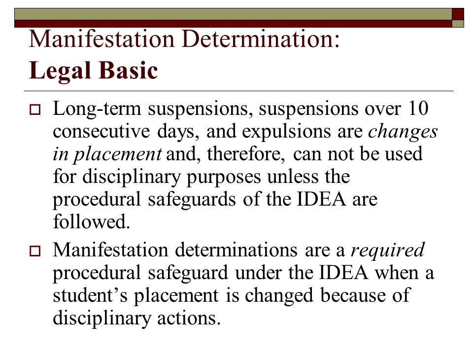 Manifestation Determination: Legal Basic  Long-term suspensions, suspensions over 10 consecutive days, and expulsions are changes in placement and, therefore, can not be used for disciplinary purposes unless the procedural safeguards of the IDEA are followed.