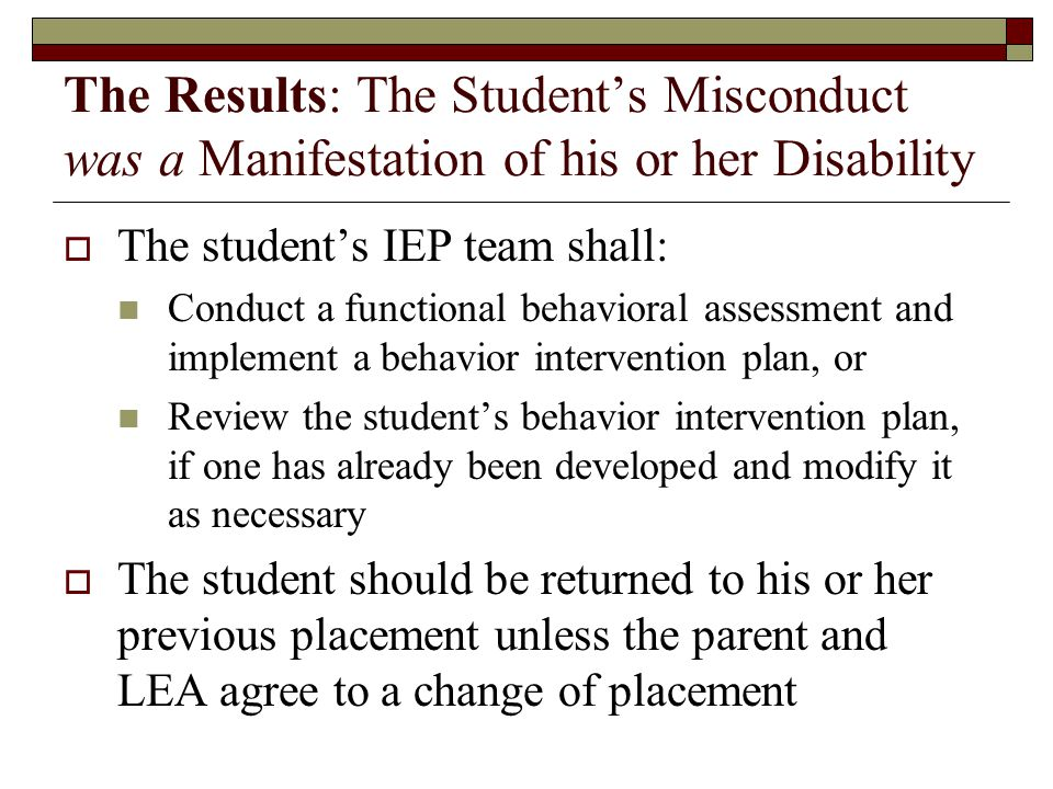 The Results: The Student's Misconduct was a Manifestation of his or her Disability  The student's IEP team shall: Conduct a functional behavioral assessment and implement a behavior intervention plan, or Review the student's behavior intervention plan, if one has already been developed and modify it as necessary  The student should be returned to his or her previous placement unless the parent and LEA agree to a change of placement