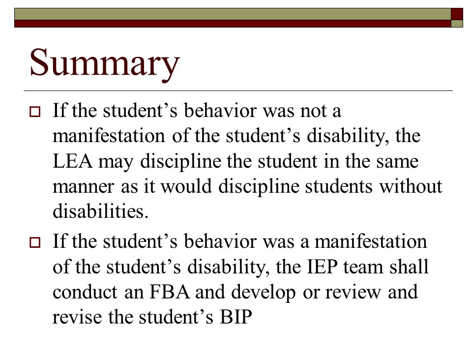 Summary  If the student's behavior was not a manifestation of the student's disability, the LEA may discipline the student in the same manner as it would discipline students without disabilities.