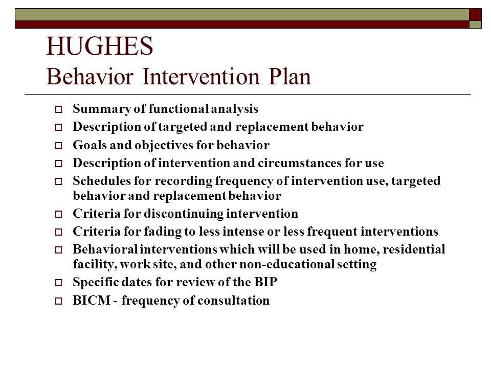 HUGHES Behavior Intervention Plan  Summary of functional analysis  Description of targeted and replacement behavior  Goals and objectives for behavior  Description of intervention and circumstances for use  Schedules for recording frequency of intervention use, targeted behavior and replacement behavior  Criteria for discontinuing intervention  Criteria for fading to less intense or less frequent interventions  Behavioral interventions which will be used in home, residential facility, work site, and other non-educational setting  Specific dates for review of the BIP  BICM - frequency of consultation