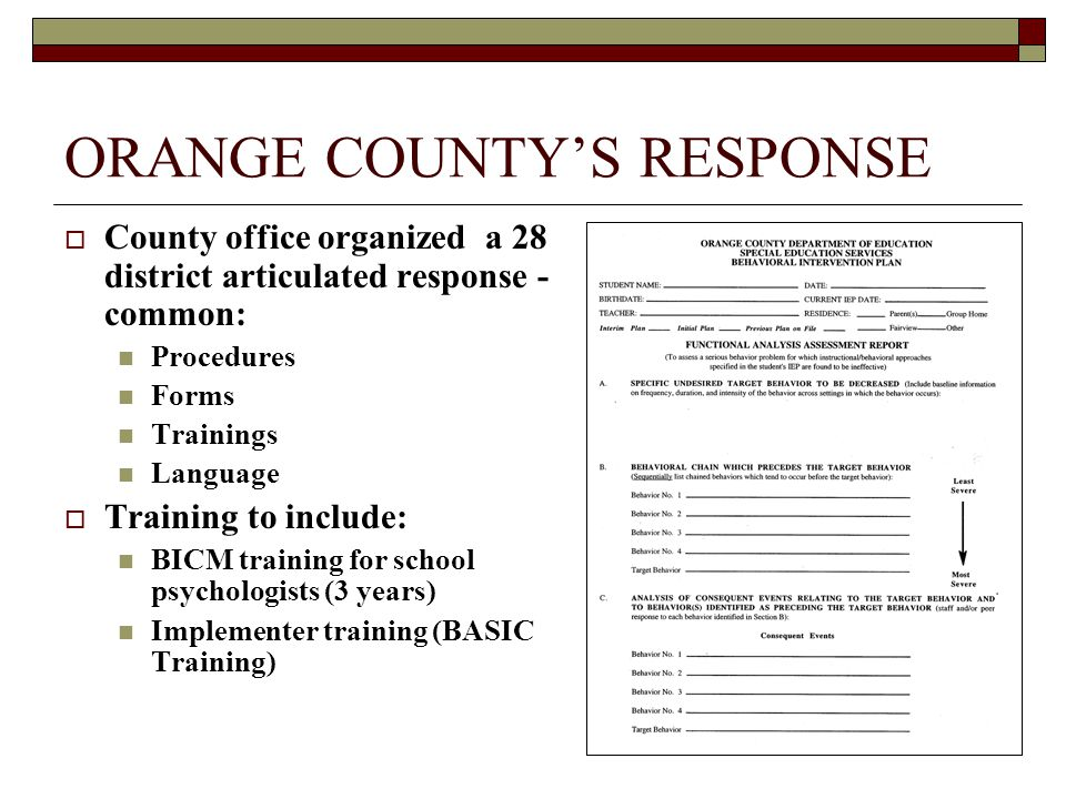 ORANGE COUNTY'S RESPONSE  County office organized a 28 district articulated response - common: Procedures Forms Trainings Language  Training to include: BICM training for school psychologists (3 years) Implementer training (BASIC Training)