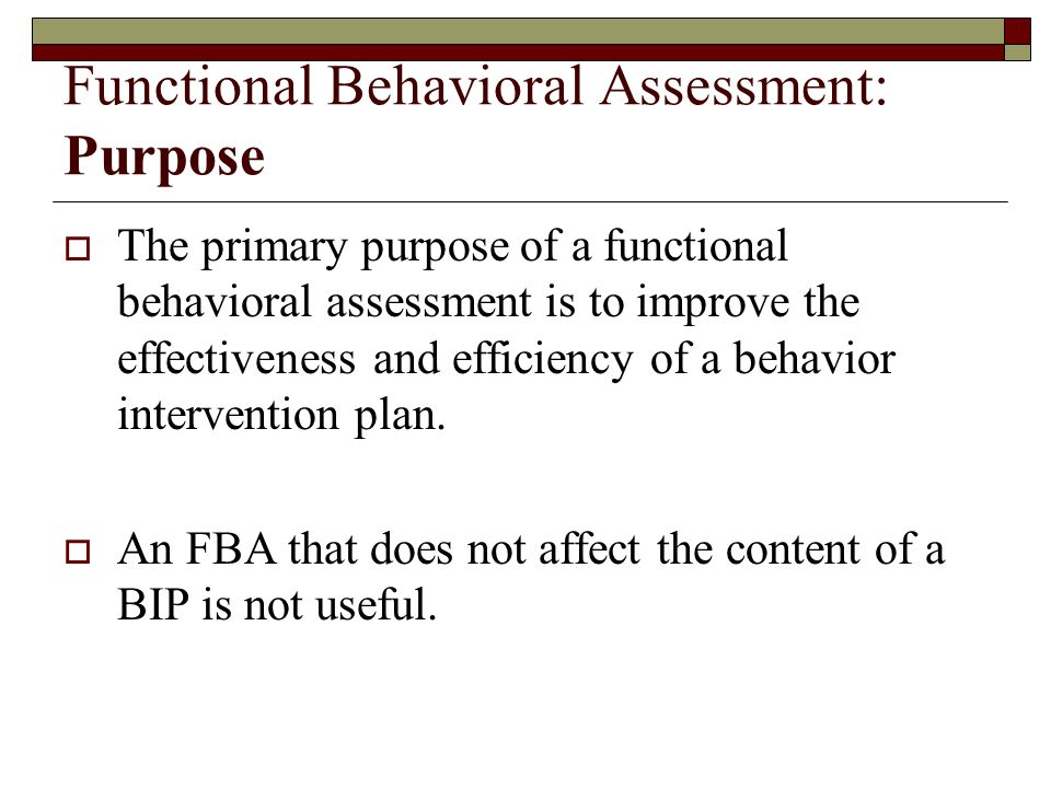 Functional Behavioral Assessment: Purpose  The primary purpose of a functional behavioral assessment is to improve the effectiveness and efficiency o
