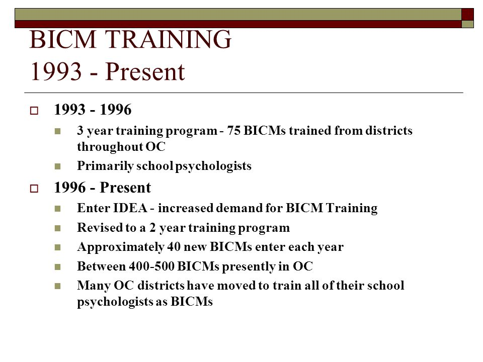 BICM TRAINING 1993 - Present  1993 - 1996 3 year training program - 75 BICMs trained from districts throughout OC Primarily school psychologists  19