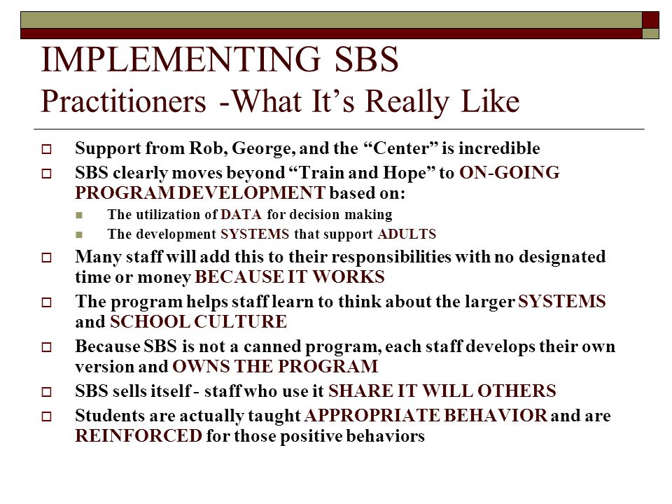 IMPLEMENTING SBS Practitioners -What It's Really Like  Support from Rob, George, and the Center is incredible  SBS clearly moves beyond Train and Hope to ON-GOING PROGRAM DEVELOPMENT based on: The utilization of DATA for decision making The development SYSTEMS that support ADULTS  Many staff will add this to their responsibilities with no designated time or money BECAUSE IT WORKS  The program helps staff learn to think about the larger SYSTEMS and SCHOOL CULTURE  Because SBS is not a canned program, each staff develops their own version and OWNS THE PROGRAM  SBS sells itself - staff who use it SHARE IT WILL OTHERS  Students are actually taught APPROPRIATE BEHAVIOR and are REINFORCED for those positive behaviors