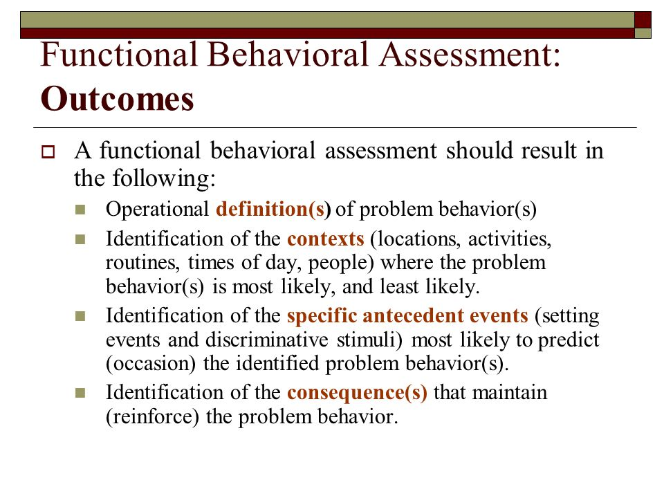 Functional Behavioral Assessment: Outcomes  A functional behavioral assessment should result in the following: Operational definition(s) of problem behavior(s) Identification of the contexts (locations, activities, routines, times of day, people) where the problem behavior(s) is most likely, and least likely.