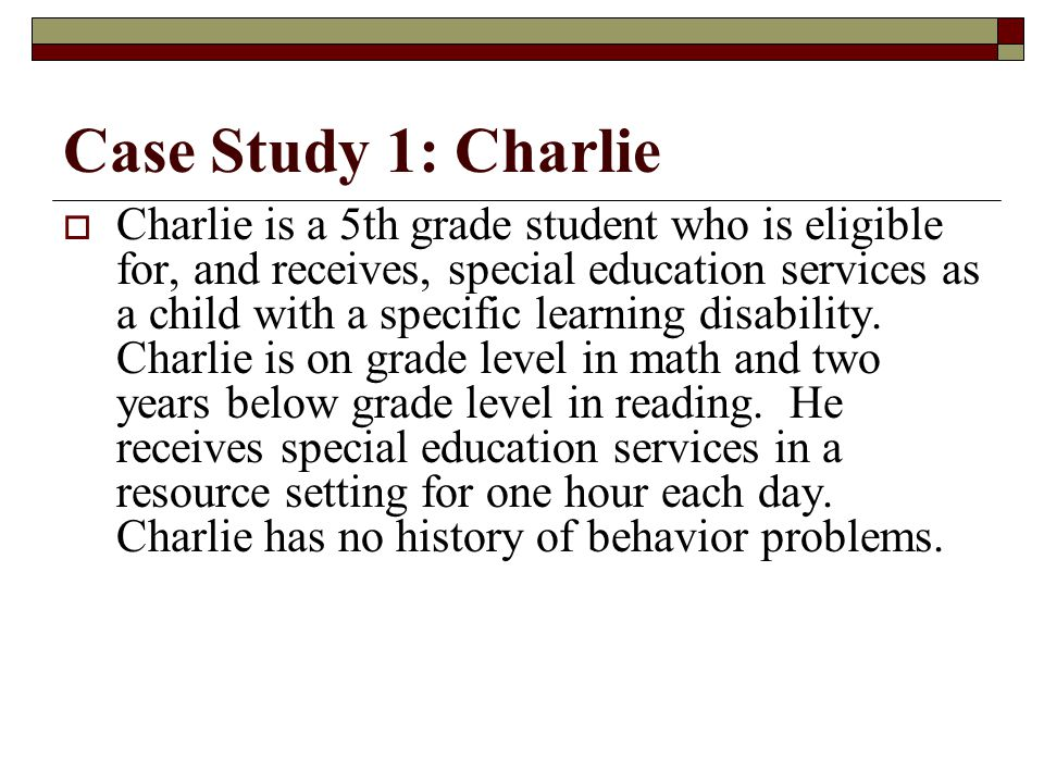 Case Study 1: Charlie  Charlie is a 5th grade student who is eligible for, and receives, special education services as a child with a specific learning disability.