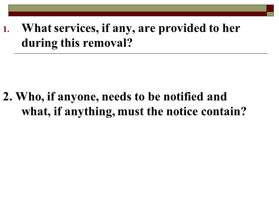 1. What services, if any, are provided to her during this removal? 2. Who, if anyone, needs to be notified and what, if anything, must the notice cont