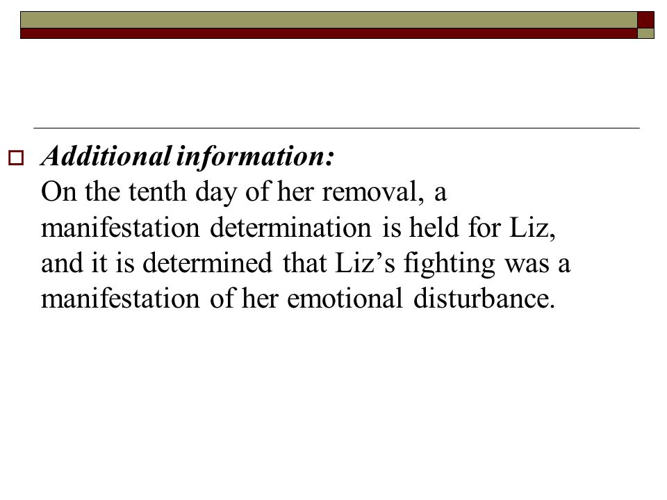  Additional information: On the tenth day of her removal, a manifestation determination is held for Liz, and it is determined that Liz's fighting was