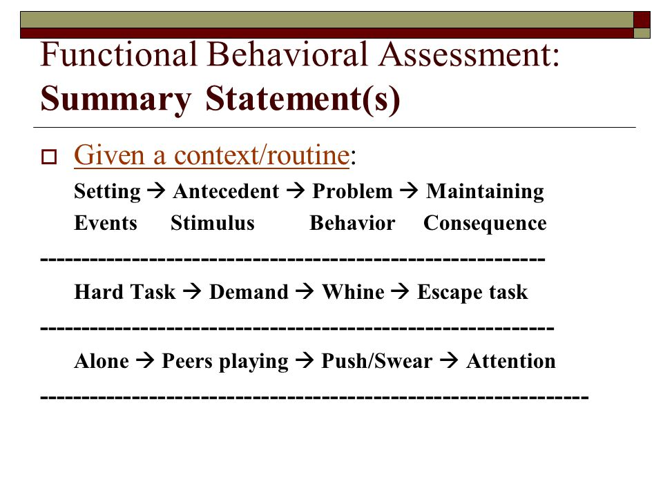 Functional Behavioral Assessment: Summary Statement(s)  Given a context/routine: Setting  Antecedent  Problem  Maintaining Events Stimulus Behavior Consequence ----------------------------------------------------------- Hard Task  Demand  Whine  Escape task ------------------------------------------------------------ Alone  Peers playing  Push/Swear  Attention ----------------------------------------------------------------