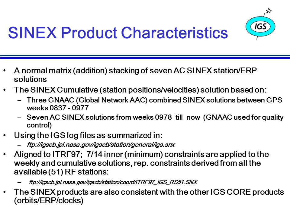 SINEX Product Characteristics A normal matrix (addition) stacking of seven AC SINEX station/ERP solutions The SINEX Cumulative (station positions/velocities) solution based on: –Three GNAAC (Global Network AAC) combined SINEX solutions between GPS weeks 0837 - 0977 –Seven AC SINEX solutions from weeks 0978 till now (GNAAC used for quality control) Using the IGS log files as summarized in: –ftp://igscb.jpl.nasa.gov/igscb/station/general/igs.snx Aligned to ITRF97; 7/14 inner (minimum) constraints are applied to the weekly and cumulative solutions, rep.